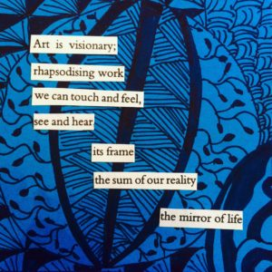 Poem on blue-and-black background, text reads: Art is visionary;/ rhapsodising work we can touch and feel,/ see and hear/ its frame/ the sum of our reality/ the mirror of life